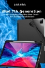 iPad 7th Generation: The Complete iPad Pro User Guide For Dummies and Seniors Cover Image