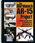 The Workbench AR-15 Project: A Step-By-Step Guide to Building Your Own Legal AR-15 Without Paperwork Cover Image