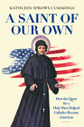A Saint of Our Own: How the Quest for a Holy Hero Helped Catholics Become American Cover Image
