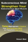 Subconscious Mind: Strengthen Your Subconscious Mind Muscle Tame, Reprogram & Control Your Subconscious Mind to Transform Your Life Cover Image