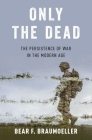 Only the Dead: The Persistence of War in the Modern Age Cover Image