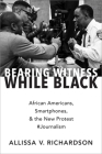 Bearing Witness While Black: African Americans, Smartphones, and the New Protest #Journalism Cover Image