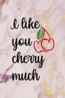 I Like You Cherry Much: Cherry Notebook Journal Composition Blank Lined Diary Notepad 120 Pages Paperback Pink Cover Image