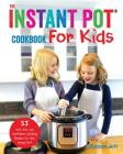 The Instant Pot Cookbook For Kids: 53 Safe, Fun, and Confidence Building Recipes for Your Young Chef Cover Image