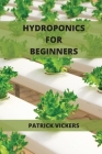 Hydroponics For Beginners: The Definitive Beginner's Guide To Quickly Start To Grow Fruits, Herbs And Vegetables Cover Image