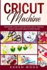 Cricut Machine: Beginners Guide to Master Your Cricut. Original Projects and Craft Ideas to Make Money Cover Image