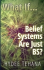 What If...: Belief Systems Are Just BS? Cover Image