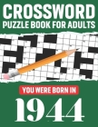Crossword Puzzle Book For Adults: You Were Born In 1944: Awesome Fun Puzzle Crossword Book With Solutions Containing 80 Large Print Easy To Hard Puzzl Cover Image