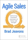 Agile Sales: Delivering Customer Journeys of Value and Delight Cover Image