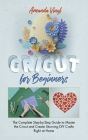Cricut for Beginners: The Complete Step-by-Step Guide to Master the Cricut and Create Stunning DIY Crafts Right at Home Cover Image