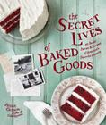 The Secret Lives of Baked Goods: Sweet Stories & Recipes for America's Favorite Desserts Cover Image