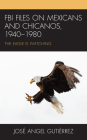 FBI Files on Mexicans and Chicanos, 1940-1980: The Eagle Is Watching Cover Image