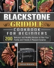 Blackstone Griddle Cookbook for Beginners: 200 Delicious and Healthy Recipes to Give Your Family and Friends A Pleasant Surprise Cover Image