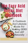 The Easy Acid Reflux Cookbook: A Cookbook And Lifestyle Guide For Healing GERD And LRP Naturally Cover Image