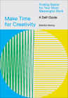 Make Time for Creativity: Finding Space for Your Most Meaningful Work (A Self-Guide and Tool Kit) Cover Image