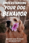 Understanding Your Dog Behavior: Beginner's Guide To A Happy And Obedient Puppy: Tricks To Teach Your Dog Cover Image
