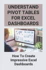 Understand Pivot Tables For Excel Dashboards: How To Create Impressive Excel Dashboards: Advanced Pivot Table Tricks Cover Image