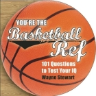 You're the Basketball Ref: 101 Questions to Test Your IQ Cover Image