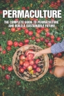 Permaculture: The Complete Guide To Permaculture And Build A Sustainable Future: Permaculture Gardening For Beginners Cover Image