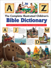 The Complete Illustrated Children's Bible Dictionary: Awesome A-To-Z Definitions to Help You Understand God's Word (Complete Illustrated Children's Bible Library) Cover Image
