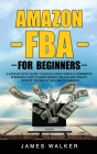 Amazon FBA for Beginners: A Step-by-Step Guide to Build a Profitable E-Commerce Business: How to Make Money Online and Create Passive Income by Cover Image