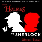 From Holmes to Sherlock Lib/E: The Story of the Men and Women Who Created an Icon Cover Image
