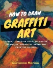 How to Draw Graffiti Art: Learn to Master Tags, Wildstyle Technique, Urban Lettering and Creative Piecing Cover Image