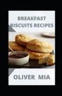 Breakfast Biscuits Recipes: Breakfast Biscuit Cookbook! Cover Image