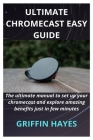 Google Chromecast: The ultimate manual to set up your chromecast and explore amazing benefits just in few minutes Cover Image