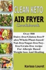 Clean Keto Air Fryer Cookbook: Over 500 Dairy-Free/Gluten-Free/Paleo/Whole/Plant-base/Nut-Free/Sugar-Free/Soy-Free/Grain-Free Recipe For Allergy Base Cover Image