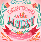 Everything Is the Worst: A Book for People Who Just Can't Cover Image
