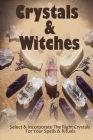 Crystals & Witches: Select & Incorporate The Right Crystals For Your Spells & Rituals: Types Of Crystals Cover Image