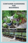 The Container Gardening for Beginners: Step By Step Guide To Planting Your Own Container Garden Indoor and Outdoor Cover Image