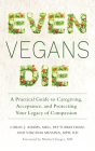 Even Vegans Die: A Practical Guide to Caregiving, Acceptance, and Protecting Your Legacy of Compassion Cover Image