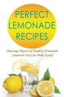 Perfect Lemonade Recipes: Amazing Flavors Of Healthy Homemade Lemonade You Can Make Easily: Guide For Mixing Lemon Juice And Water Cover Image