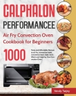 Calphalon Performance Air Fry Convection Oven Cookbook for Beginners: 1000-Day Tasty and Affordable Recipes to air fry, convection bake, convection br Cover Image