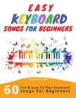Easy Keyboard Songs For Beginners: 60 Fun & Easy To Play Keyboard Songs For Beginners (Easy Keyboard Sheet Music For Beginners) Cover Image