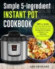 Simple 5-Ingredient Instant Pot Cookbook: 110 Easy, Healthy And Tasty High Pressure Cooker Recipes For Your Instant Pot Cooking At Home Or Any Occasio Cover Image