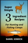 Super Simple 3 Ingredient Recipes: For Hunting and Fishing Camps Cover Image