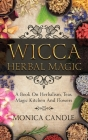Wicca Herbal Magic: A Book On Herbalism, Teas, Magic Kitchen And Flowers (Wiccan Herbs Guide) Cover Image