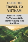 Guide To Travel To Vietnam: How To Travel To Vietnam With Money-Saving Tips And More: Holiday Terms Of Activities In Vietnam Cover Image