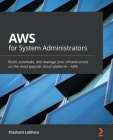 AWS for System Administrators: Build, automate, and manage your infrastructure on the most popular cloud platform - AWS Cover Image