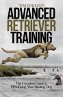 Tom Dokken's Advanced Retriever Training: The Complete Guide to Developing Your Hunting Dog Cover Image