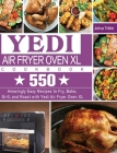 Yedi Air Fryer Oven XL Cookbook: 550 Amazingly Easy Recipes to Fry, Bake, Grill, and Roast with Yedi Air Fryer Oven XL Cover Image