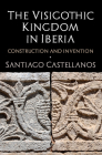The Visigothic Kingdom in Iberia: Construction and Invention Cover Image