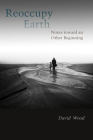 Reoccupy Earth: Notes Toward an Other Beginning (Groundworks: Ecological Issues in Philosophy and Theology) Cover Image
