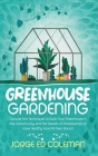 Greenhouse Gardening: Discover the Techniques to Build Your Greenhouse in the Correct Way and the Secrets of Professionals to Have Healthy F Cover Image