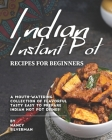 Indian Instant Pot Recipes for Beginners: A Mouth-Watering Collection of Flavorful Tasty Easy to Prepare Indian Hot Pot Dishes! Cover Image
