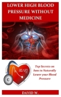 Lower High Blood Pressure Without Medicine: Top Secrets on how to Naturally Lower your Blood Pressure. Cover Image