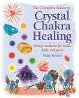 The Complete Guide to Crystal Chakra Healing: Energy medicine for mind, body and spirit Cover Image
